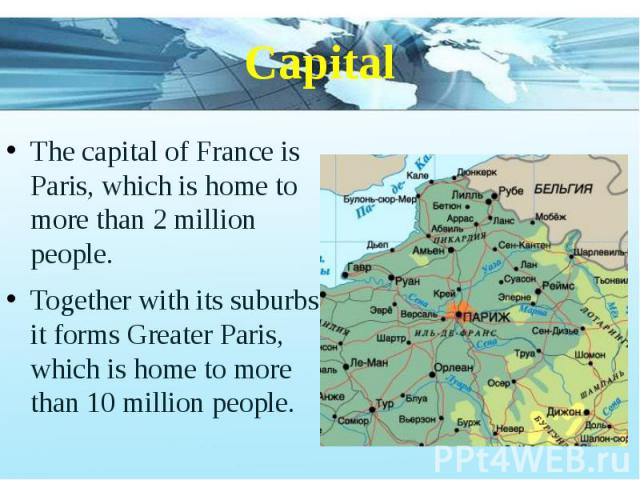 Capital The capital of France is Paris, which is home to more than 2 million people. Together with its suburbs, it forms Greater Paris, which is home to more than 10 million people.