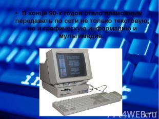 В конце 90-х годов стало возможным передавать по сети не только текстовую, но и