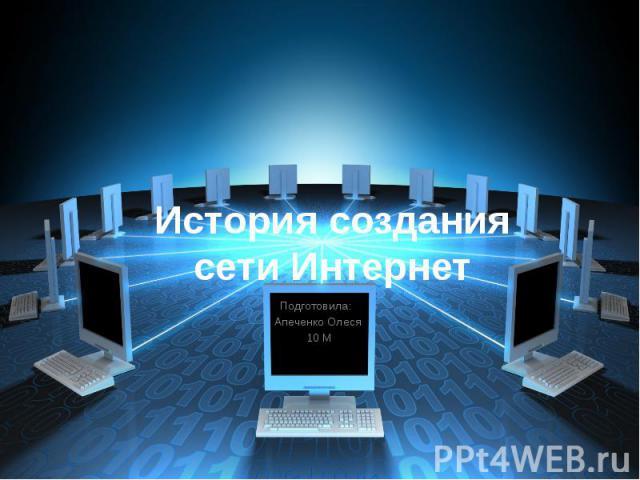 История создания сети Интернет Подготовила: Апеченко Олеся 10 М