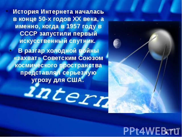 История Интернета началась в конце 50-х годов ХХ века, а именно, когда в 1957 году в СССР запустили первый искусственный спутник. История Интернета началась в конце 50-х годов ХХ века, а именно, когда в 1957 году в СССР запустили первый искусственны…