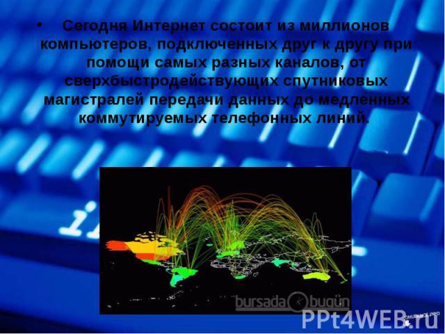 Сегодня Интернет состоит из миллионов компьютеров, подключенных друг к другу при помощи самых разных каналов, от сверхбыстродействующих спутниковых магистралей передачи данных до медленных коммутируемых телефонных линий. Сегодня Интернет состоит из …