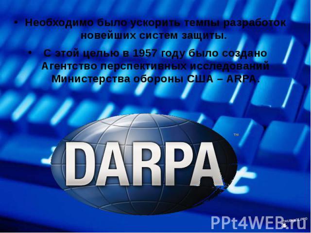 Необходимо было ускорить темпы разработок новейших систем защиты. Необходимо было ускорить темпы разработок новейших систем защиты. С этой целью в 1957 году было создано Агентство перспективных исследований Министерства обороны США – ARPA.