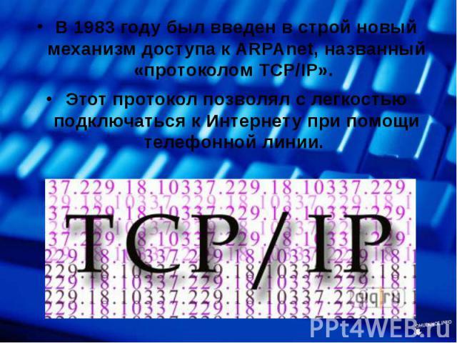 В 1983 году был введен в строй новый механизм доступа к ARPAnet, названный «протоколом TCP/IP». В 1983 году был введен в строй новый механизм доступа к ARPAnet, названный «протоколом TCP/IP». Этот протокол позволял с легкостью подключаться к Интерне…
