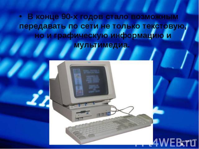 В конце 90-х годов стало возможным передавать по сети не только текстовую, но и графическую информацию и мультимедиа. В конце 90-х годов стало возможным передавать по сети не только текстовую, но и графическую информацию и мультимедиа.