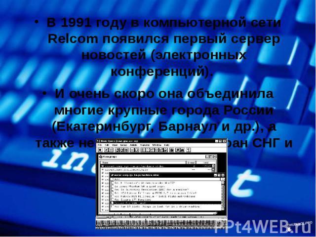 В 1991 году в компьютерной сети Relcom появился первый сервер новостей (электронных конференций). В 1991 году в компьютерной сети Relcom появился первый сервер новостей (электронных конференций). И очень скоро она объединила многие крупные города Ро…