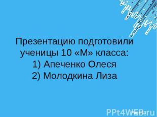 Презентацию подготовили ученицы 10 «М» класса: 1) Апеченко Олеся 2) Молодкина Ли