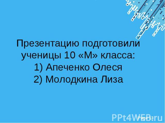 Презентацию подготовили ученицы 10 «М» класса: 1) Апеченко Олеся 2) Молодкина Лиза