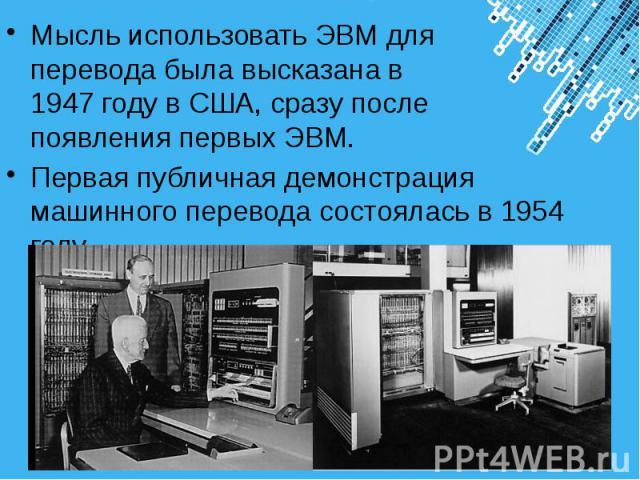 Мысль использовать ЭВМ для перевода была высказана в 1947 году в США, сразу после появления первых ЭВМ. Мысль использовать ЭВМ для перевода была высказана в 1947 году в США, сразу после появления первых ЭВМ. Первая публичная демонстрация машинного п…