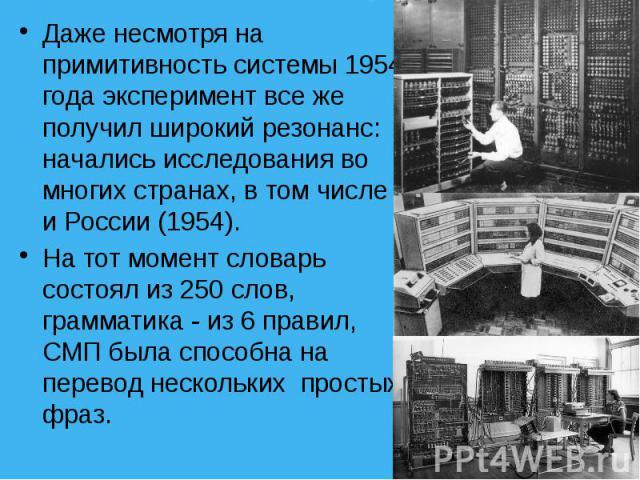 Даже несмотря на примитивность системы 1954 года эксперимент все же получил широкий резонанс: начались исследования во многих странах, в том числе и России (1954). Даже несмотря на примитивность системы 1954 года эксперимент все же получил широкий р…