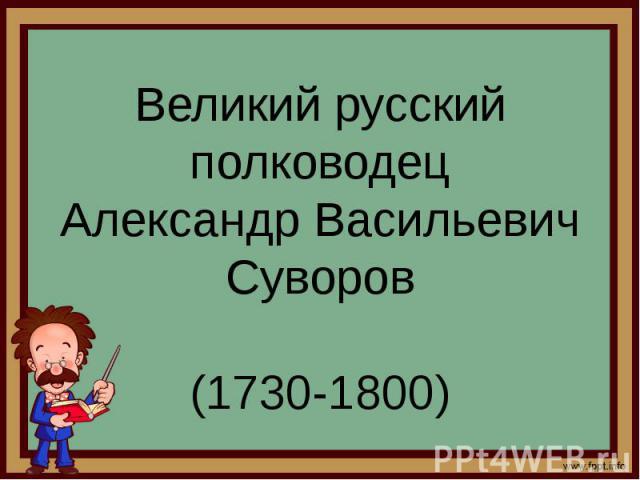 Великий русский полководец Александр Васильевич Суворов (1730-1800)