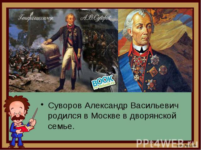Суворов Александр Васильевич родился в Москве в дворянской семье. Суворов Александр Васильевич родился в Москве в дворянской семье.