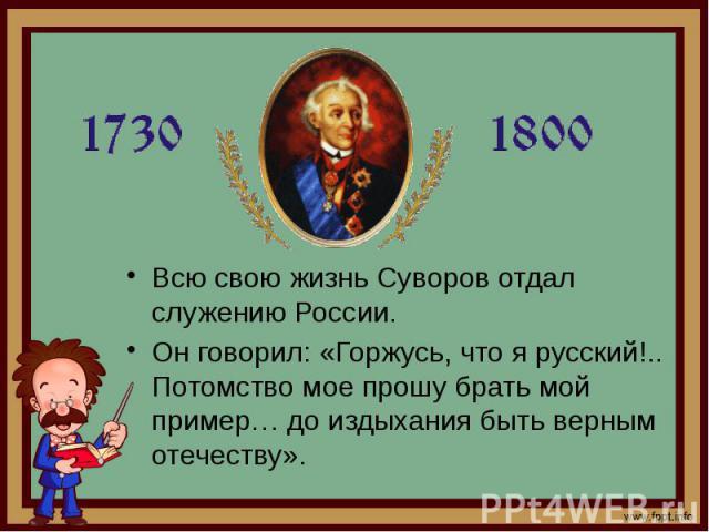 Всю свою жизнь Суворов отдал служению России. Всю свою жизнь Суворов отдал служению России. Он говорил: «Горжусь, что я русский!.. Потомство мое прошу брать мой пример… до издыхания быть верным отечеству».