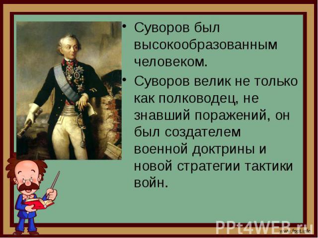 Суворов был высокообразованным человеком. Суворов был высокообразованным человеком. Суворов велик не только как полководец, не знавший поражений, он был создателем военной доктрины и новой стратегии тактики войн.