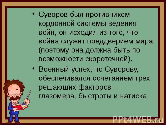 Суворов был противником кордонной системы ведения войн, он исходил из того, что война служит преддверием мира (поэтому она должна быть по возможности скоротечной). Суворов был противником кордонной системы ведения войн, он исходил из того, что война…