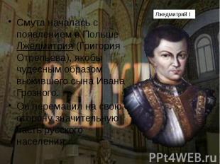 Смута началась с появлением в Польше Лжедмитрия (Григория Отрепьева), якобы чуде