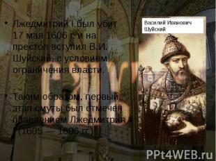 Лжедмитрий I был убит 17 мая 1606 г. и на престол вступил В.И. Шуйский, с услови