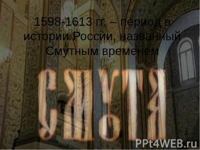 1598-1613 гг. – период в истории России, названный Смутным временем