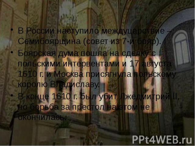 В России наступило междуцарствие – Семибоярщина (совет из 7-и бояр). В России наступило междуцарствие – Семибоярщина (совет из 7-и бояр). Боярская дума пошла на сделку с польскими интервентами и 17 августа 1610 г. и Москва присягнула польскому корол…