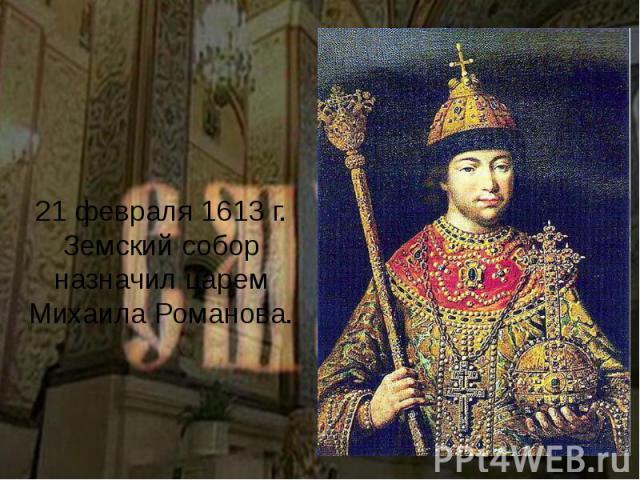 21 февраля 1613 г. Земский собор назначил царем Михаила Романова.