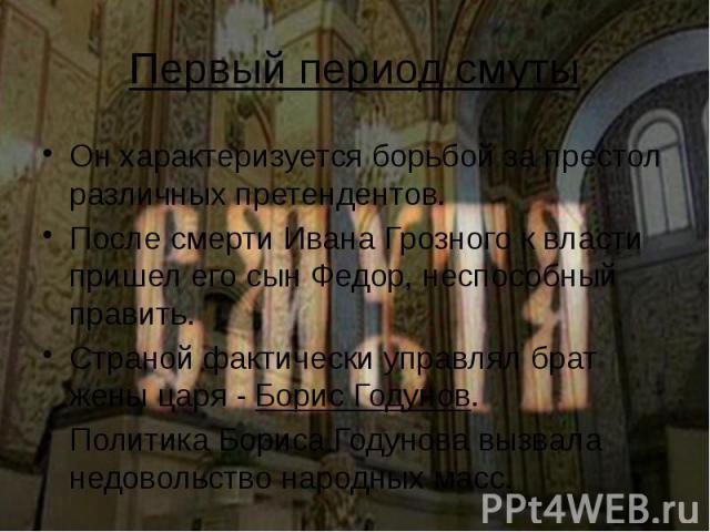 Первый период смуты Он характеризуется борьбой за престол различных претендентов. После смерти Ивана Грозного к власти пришел его сын Федор, неспособный править. Страной фактически управлял брат жены царя - Борис Годунов. Политика Бориса Годунова вы…
