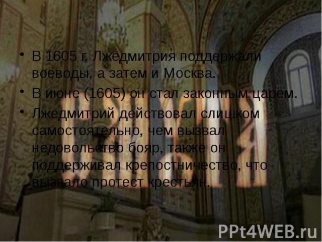 В 1605 г. Лжедмитрия поддержали воеводы, а затем и Москва. В 1605 г. Лжедмитрия поддержали воеводы, а затем и Москва. В июне (1605) он стал законным царем. Лжедмитрий действовал слишком самостоятельно, чем вызвал недовольство бояр, также он поддержи…