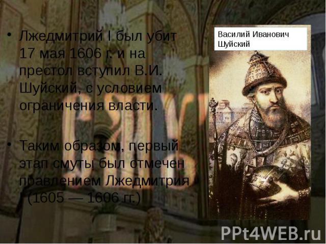 Лжедмитрий I был убит 17 мая 1606 г. и на престол вступил В.И. Шуйский, с условием ограничения власти. Лжедмитрий I был убит 17 мая 1606 г. и на престол вступил В.И. Шуйский, с условием ограничения власти. Таким образом, первый этап смуты был отмече…