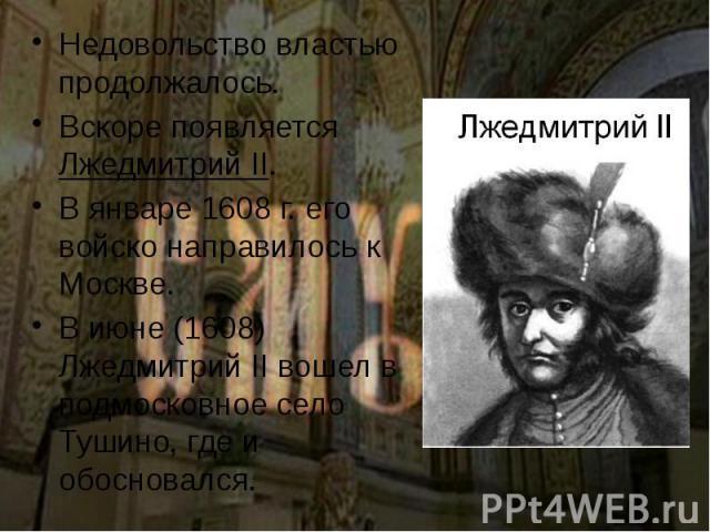 Недовольство властью продолжалось. Недовольство властью продолжалось. Вскоре появляется Лжедмитрий II. В январе 1608 г. его войско направилось к Москве. В июне (1608) Лжедмитрий II вошел в подмосковное село Тушино, где и обосновался.