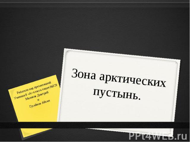 Зона арктических пустынь.Работали над презентацией Ученики 8 «А» класса лицея №329Маликов ДмитрийиГусейнов Айхан