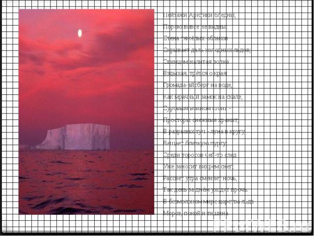 Пейзажи Арктики бледны, Пейзажи Арктики бледны, Порою вовсе не видны: Стена тяжёлых облаков Скрывает даль холодных льдов; Свинцом налитая волна Вздыхая, трётся о края; Громада-айсберг на воде, Как мрачный замок на скале, Суровым воином стоит - Прост…
