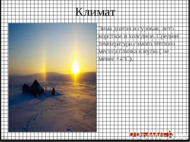 КлиматЗима долгая и суровая, лето короткое и холодное. Средняя температура самого тёплого месяца близка к нулю ( не менее +4°C).