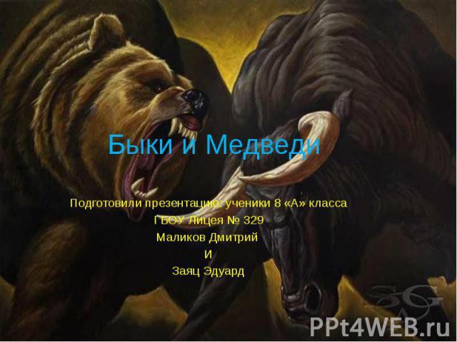 Быки и МедведиПодготовили презентацию: ученики 8 «А» классаГБОУ Лицея № 329Маликов Дмитрий ИЗаяц Эдуард