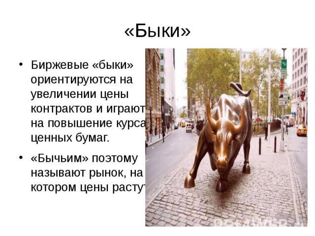 «Быки»Биржевые «быки» ориентируются на увеличении цены контрактов и играют на повышение курса ценных бумаг.«Бычьим» поэтому называют рынок, на котором цены растут.