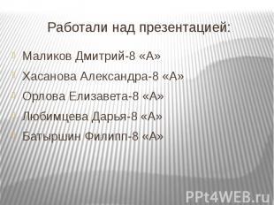 Работали над презентацией:Маликов Дмитрий-8 «А»Хасанова Александра-8 «А»Орлова Е
