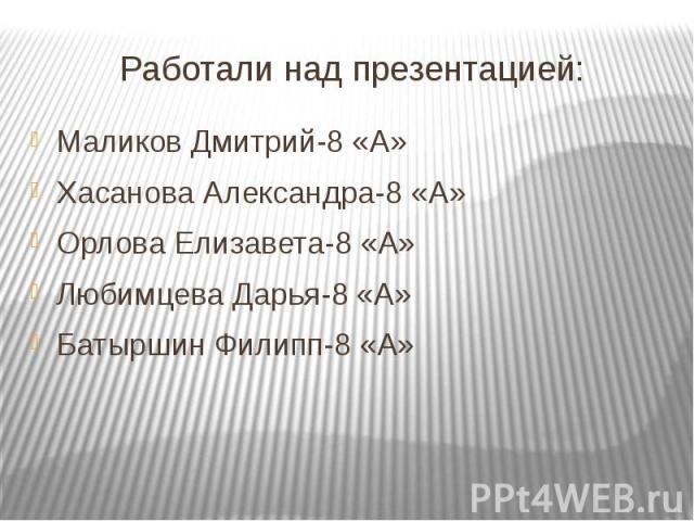 Работали над презентацией:Маликов Дмитрий-8 «А»Хасанова Александра-8 «А»Орлова Елизавета-8 «А»Любимцева Дарья-8 «А»Батыршин Филипп-8 «А»