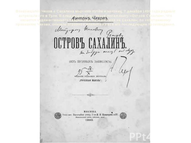 Возвращался Чехов с Сахалина морским путём и наконец, 7 декабря 1890 года родные встречали его вТуле. В следующие 5 лет Чехов писал книгу«Остров Сахалин». Что касается художественного творчества, путешествие на Сахалин, по собственному признанию Ч…