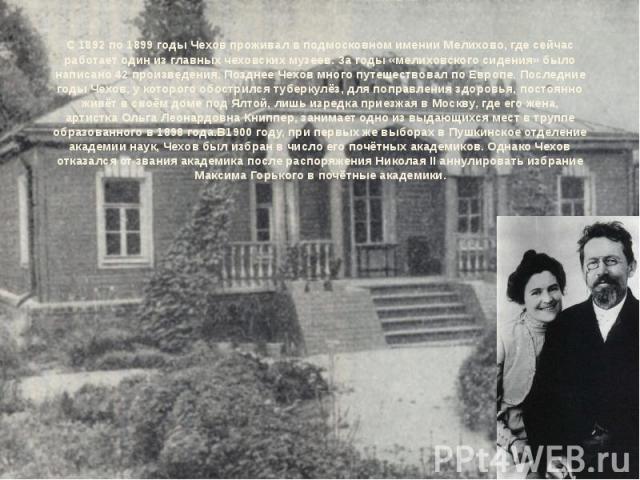 С 1892 по1899 годыЧехов проживал в подмосковном именииМелихово, где сейчас работает один из главных чеховских музеев. За годы «мелиховского сидения» было написано 42 произведения. Позднее Чехов много путешествовал поЕвропе. Последние годы Чехов,…