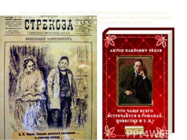 Будучи студентом первого курса, Чехов поместил в журнал «Стрекоза» рассказ «Письмо к учёному соседу» и юмореску «Что чаще всего встречается в романах, повестях ит.п.». Это был его дебют в печати.