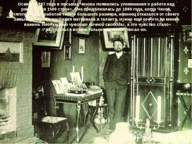 Осенью 1887 года в письмах Чехова появились упоминания о работе над романом «в 1500 строк». Она продолжалась до1889 года, когда Чехов, тяготившийся работой такого большого размера, наконец отказался от своего замысла. «Кроме изобилия материала и та…