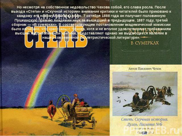 Но несмотря на собственное недовольство Чехова собой, его слава росла. После выхода «Степи» и «Скучной истории» внимание критики и читателей было приковано к каждому его новому произведению.7 октября1888 годаон получает половинную Пушкинскую прем…
