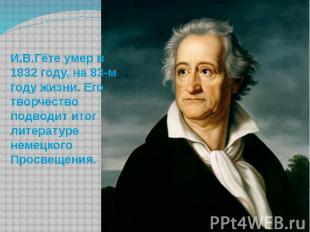 И.В.Гёте умер в 1832 году, на 83-м году жизни. Его творчество подводит итог лите