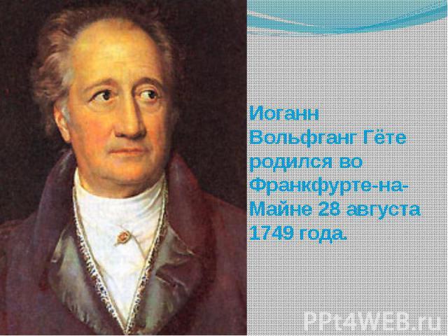 Иоганн Вольфганг Гёте родился во Франкфурте-на-Майне 28 августа 1749 года.