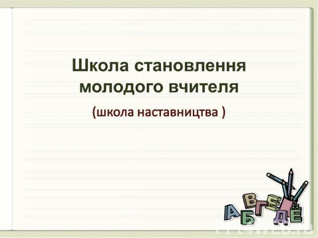 Школа становлення молодого вчителя (школа наставництва )