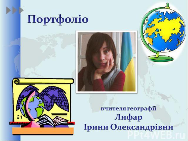 Портфоліо вчителя географії Лифар Ірини Олександрівни