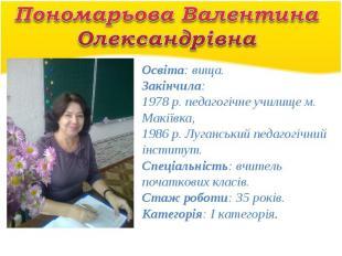 Пономарьова Валентина ОлександрівнаОсвіта: вища. Закінчила: 1978 р. педагогічне
