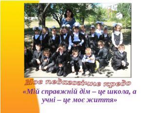 «Мій справжній дім – це школа, а учні – це моє життя»«Мій справжній дім – це шко