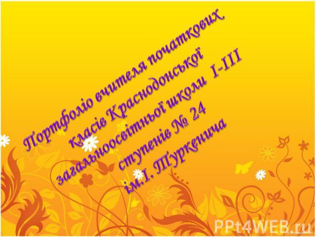 Портфоліо вчителя початкових класів Краснодонської загальноосвітньої школи I-III ступенів № 24 ім.І. Туркенича