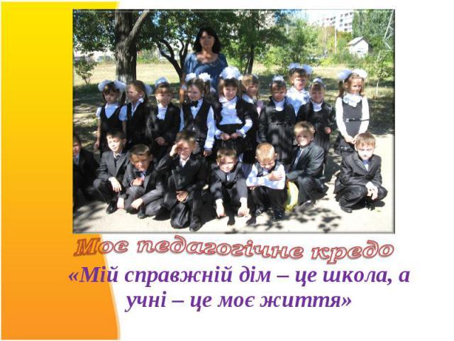 «Мій справжній дім – це школа, а учні – це моє життя»«Мій справжній дім – це школа, а учні – це моє життя»