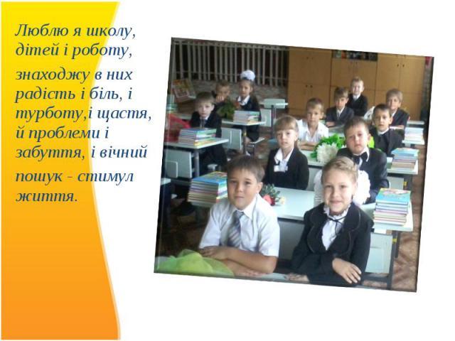 Люблю я школу, дітей і роботу, Люблю я школу, дітей і роботу, знаходжу в них радість і біль, і турботу,і щастя, й проблеми і забуття, і вічний пошук - стимул життя.