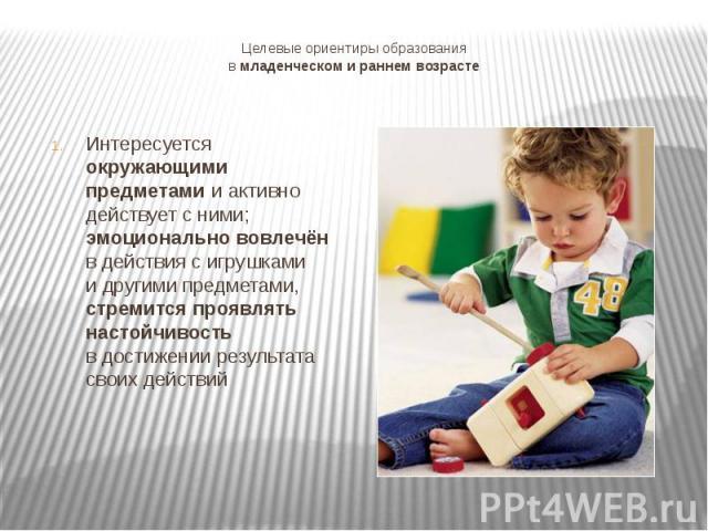 Целевые ориентиры образованияв младенческом и раннем возрастеИнтересуется окружающими предметами и активно действует с ними;эмоционально вовлечёнв действия с игрушкамии другими предметами, стремится проявлять настойчивостьв достижении результата сво…