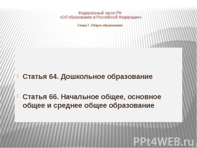 Федеральный закон РФ «Об образовании в Российской Федерации»Глава 7. Общее образованиеСтатья 64. Дошкольное образованиеСтатья 66. Начальное общее, основное общее и среднее общее образование